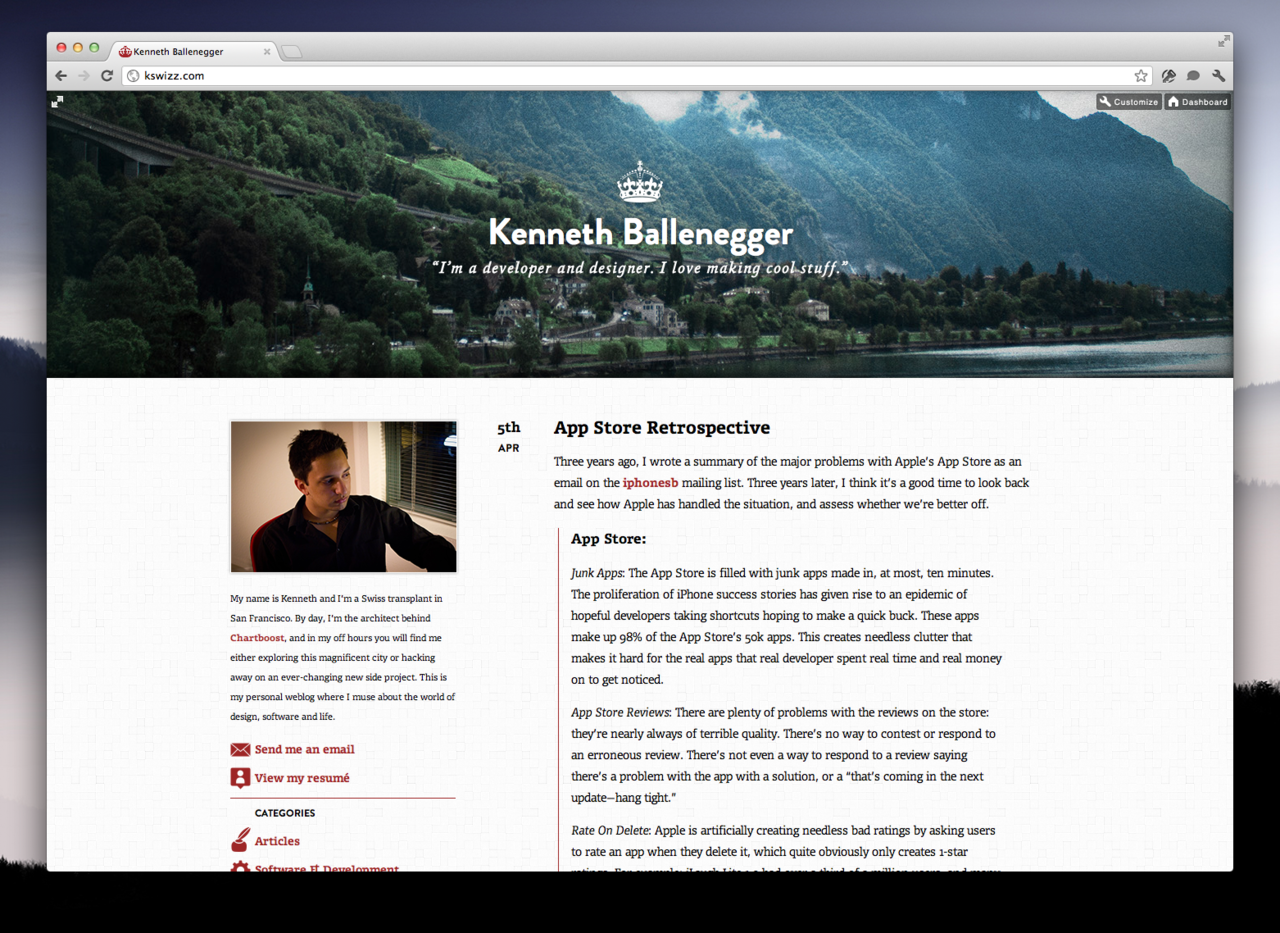 Over the past week, I've quietly redesigned this blog to be somewhat up to my current standards. Before, I was using a customized version of Jake Paul's theme, Solstice, which while attractive, was not my own work.  There were quite a few things I wanted to achieve with this redesign:  Most importantly, I wanted to have clear and easily legible typography on articles. This is, after all, a blog, and must serve its primary function above all. I also wanted to give myself a unique and somewhat more consistent personal brand, which I think this succeeds in doing. I wanted the header to be a window into a photographic snapshot. It will be either selected randomly from a selection of my best shots, or updated on a semi-regular schedule. The end goal being: to push myself to take more and better photos, more often. Lastly, I wanted to try to use some cool modern technologies and ideas. The header uses subtle parallax scrolling, which I think looks gorgeous. The styles is done in a LESS stylesheet, which makes coding CSS a breeze. I'm using semantic HTML 5 tags, like header and article, and using a few CSS3 animations. All in all, this was a fun and light coding exercise. For a fun easter egg, click the little expand icon at the very top-left of any page.  Overall, I'm very satisfied with the result, but will no doubt keep tweaking it over time.  Credit where credit is due: I've drawn inspiration from many places, including: Sebastiaan de With, Dustin Curtis, and Hero's parallax header. I also used Andy Davies' pattern, light wool.